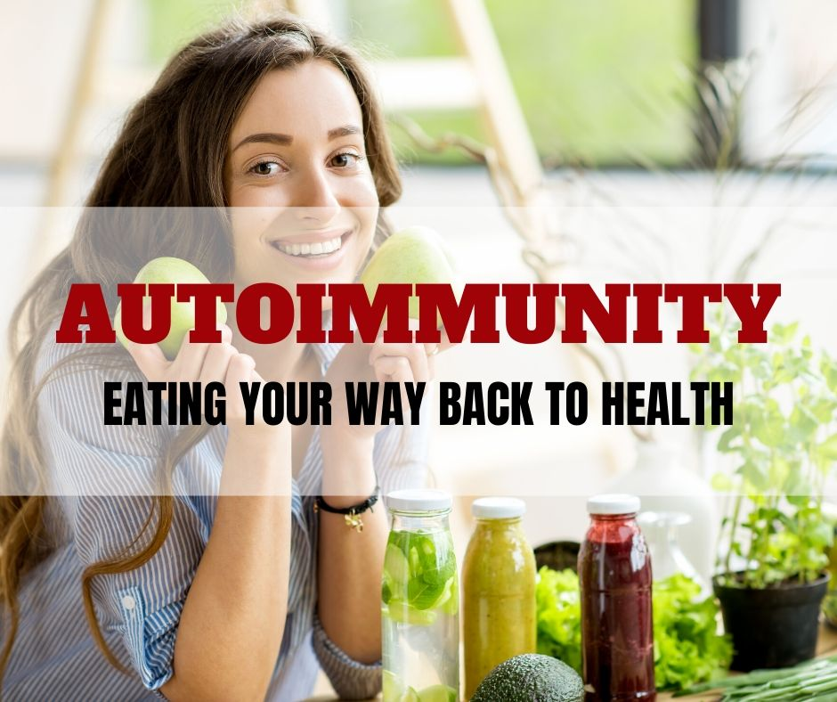 AUTOIMMUNITY: EATING YOUR WAY BACK TO HEALTH
